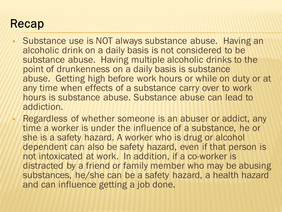  Substance use is NOT always substance abuse. Having an alcoholic drink on a daily basis is not considered to be substance abuse. Having multiple alc