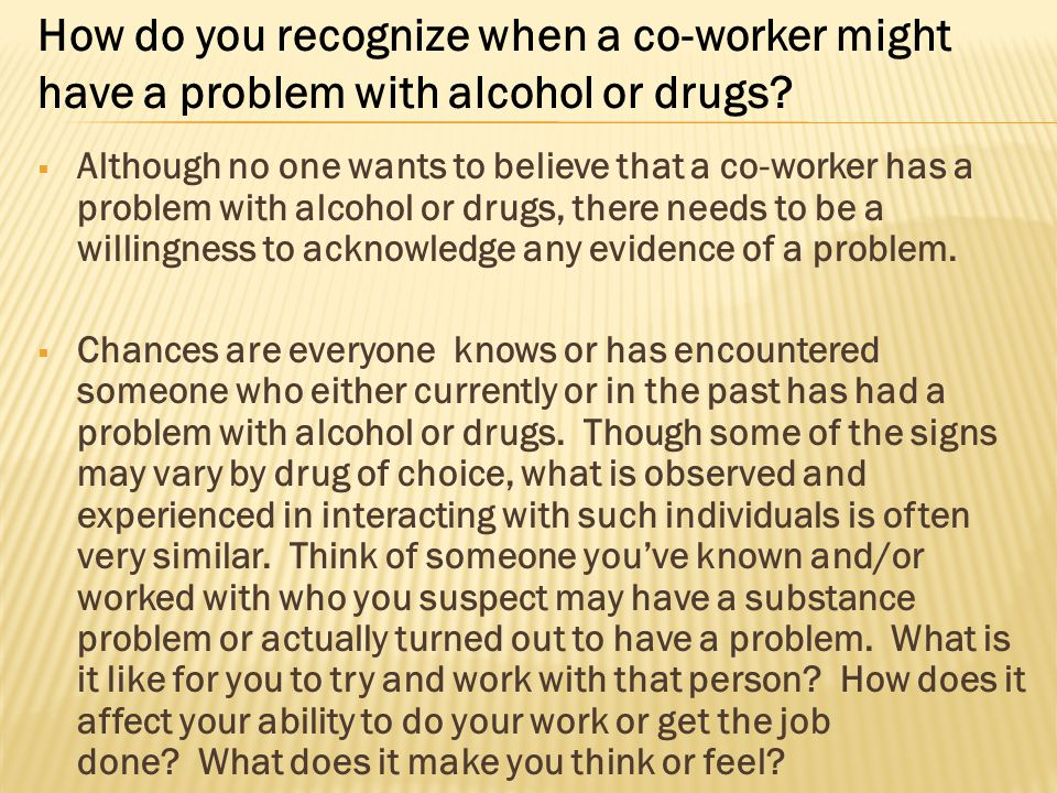  Although no one wants to believe that a co-worker has a problem with alcohol or drugs, there needs to be a willingness to acknowledge any evidence o