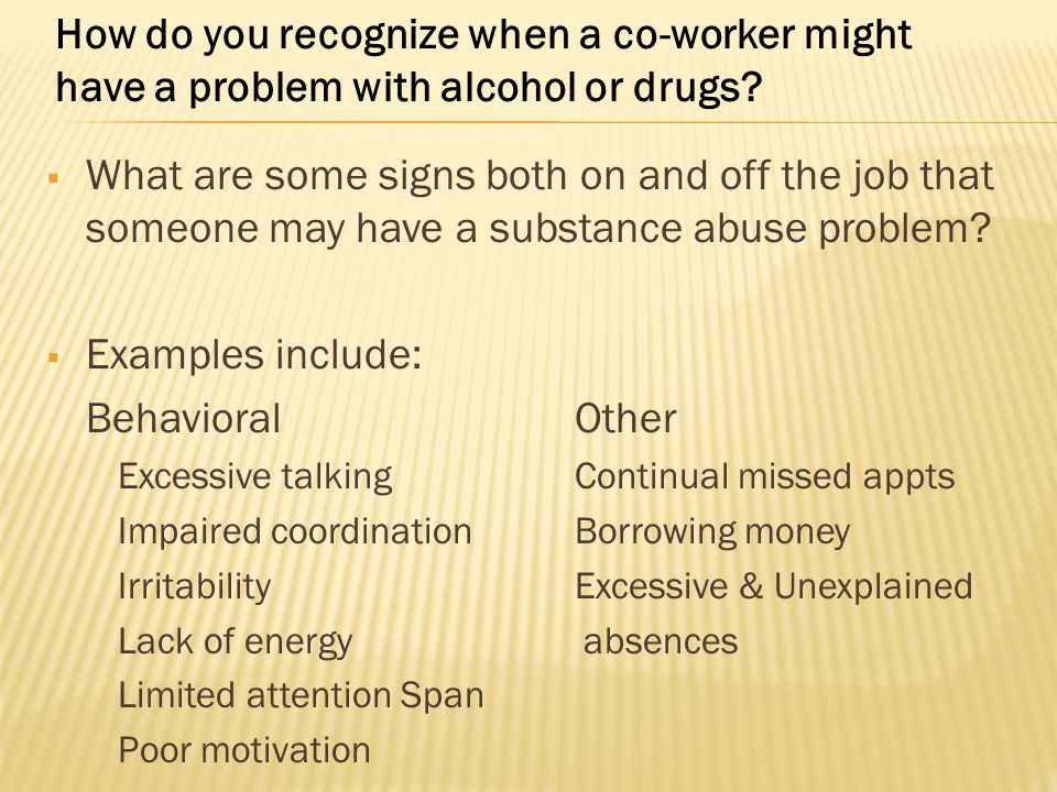  What are some signs both on and off the job that someone may have a substance abuse problem?  Examples include: BehavioralOther Excessive talkingCo