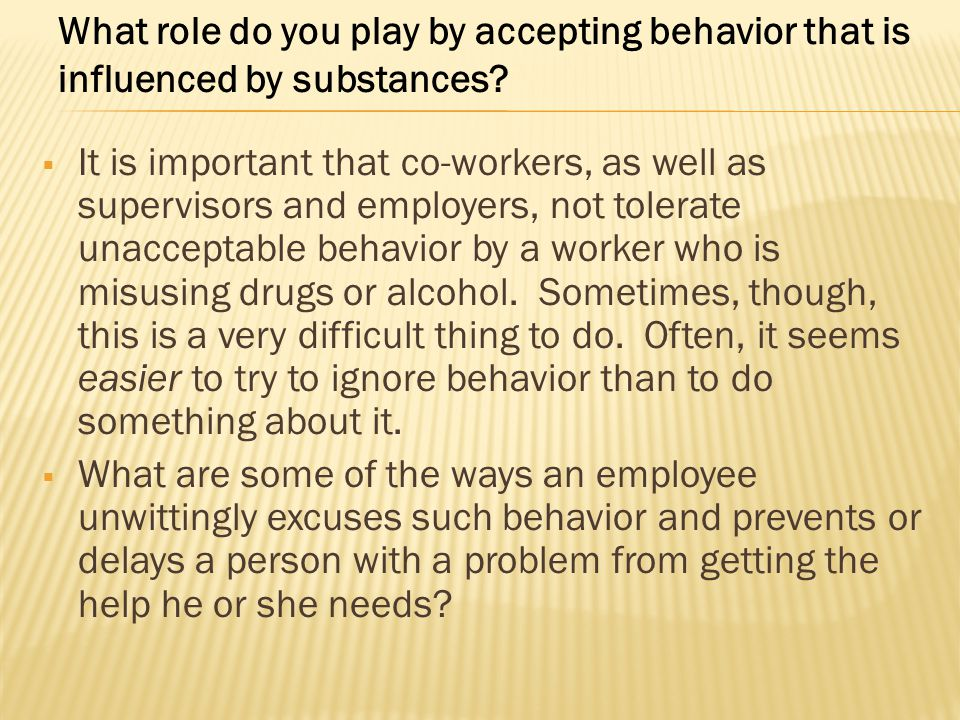  It is important that co-workers, as well as supervisors and employers, not tolerate unacceptable behavior by a worker who is misusing drugs or alcoh