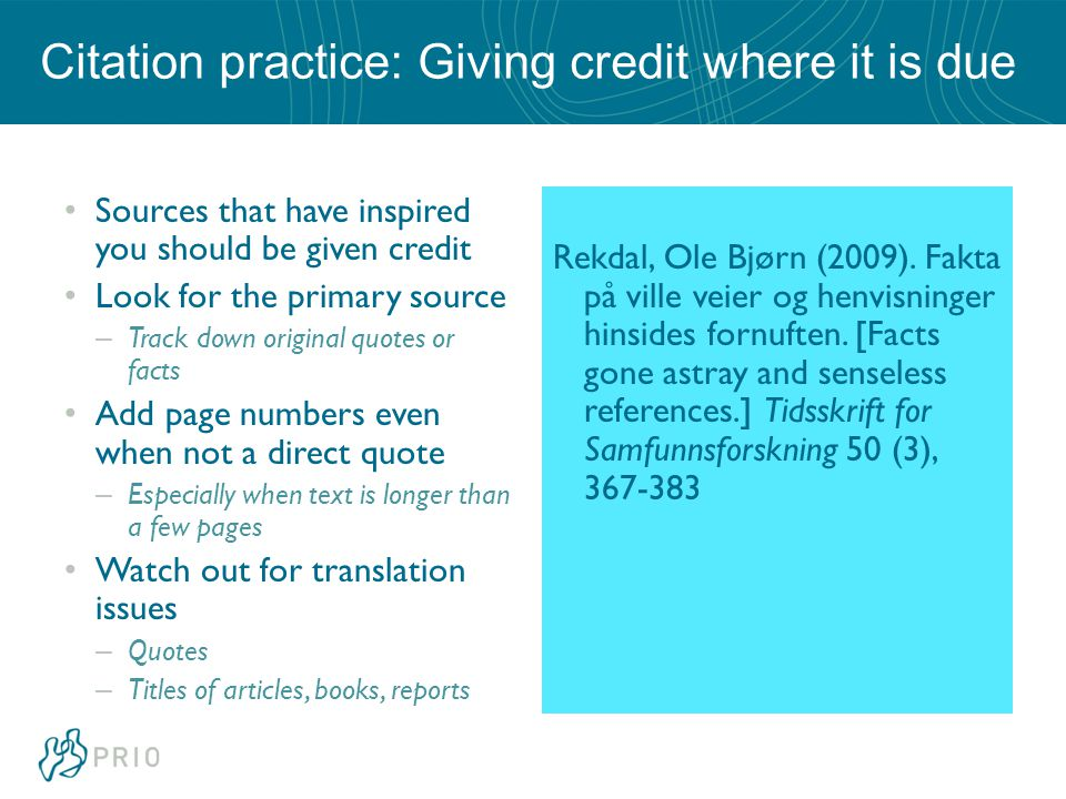 Citation practice: Giving credit where it is due Sources that have inspired you should be given credit Look for the primary source – Track down original quotes or facts Add page numbers even when not a direct quote – Especially when text is longer than a few pages Watch out for translation issues – Quotes – Titles of articles, books, reports Rekdal, Ole Bjørn (2009).