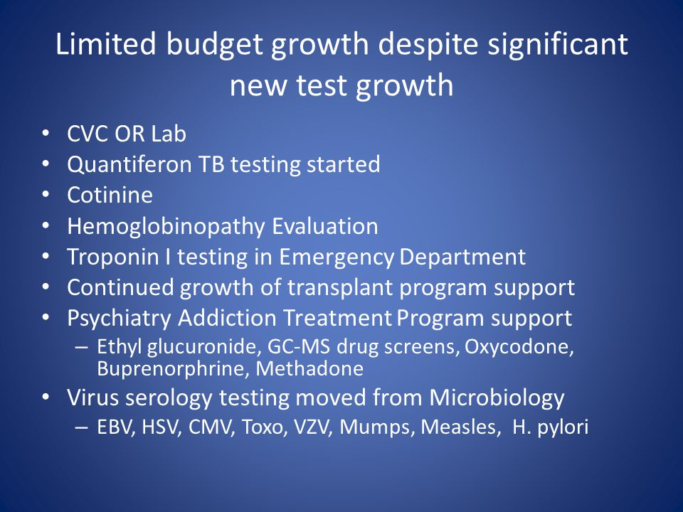 Limited budget growth despite significant new test growth CVC OR Lab Quantiferon TB testing started Cotinine Hemoglobinopathy Evaluation Troponin I testing in Emergency Department Continued growth of transplant program support Psychiatry Addiction Treatment Program support – Ethyl glucuronide, GC-MS drug screens, Oxycodone, Buprenorphrine, Methadone Virus serology testing moved from Microbiology – EBV, HSV, CMV, Toxo, VZV, Mumps, Measles, H.
