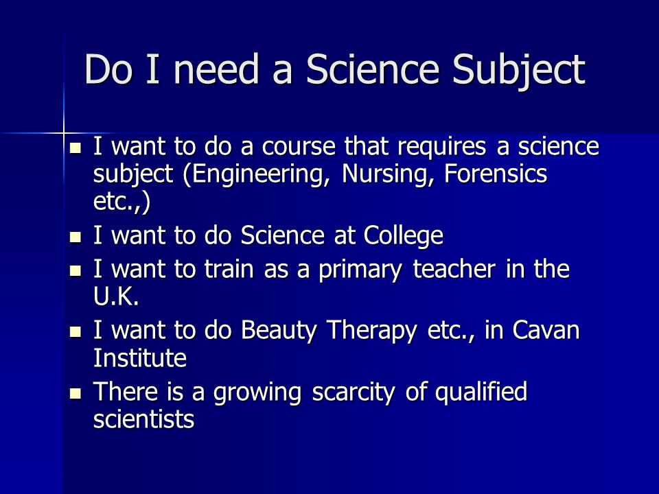 Do I need a Science Subject I want to do a course that requires a science subject (Engineering, Nursing, Forensics etc.,) I want to do a course that r