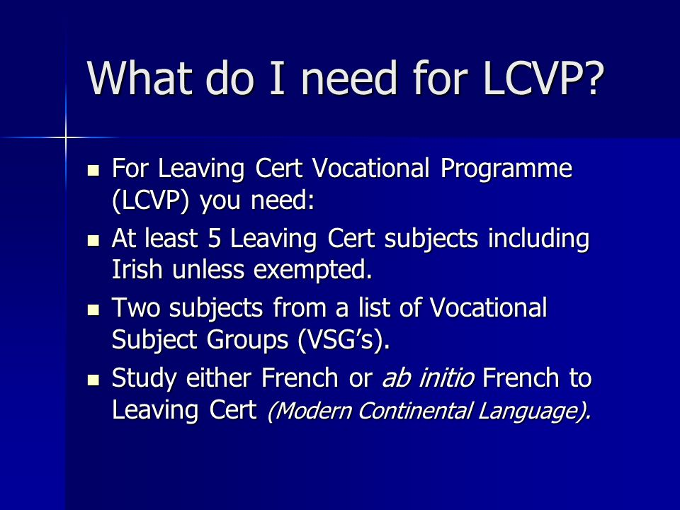 What do I need for LCVP? For Leaving Cert Vocational Programme (LCVP) you need: For Leaving Cert Vocational Programme (LCVP) you need: At least 5 Leav