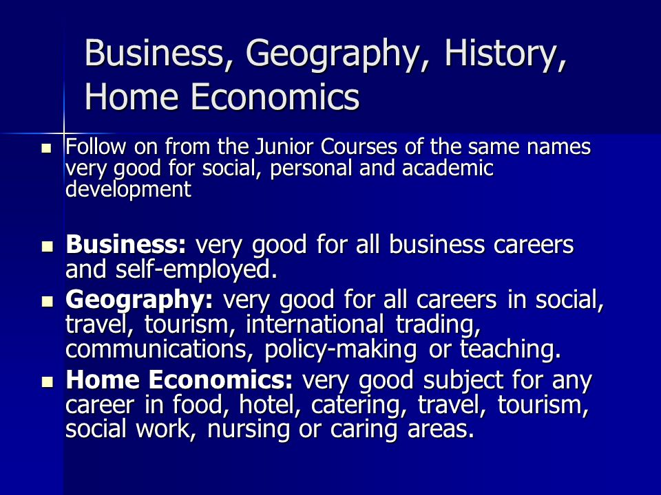 Business, Geography, History, Home Economics Follow on from the Junior Courses of the same names very good for social, personal and academic developme