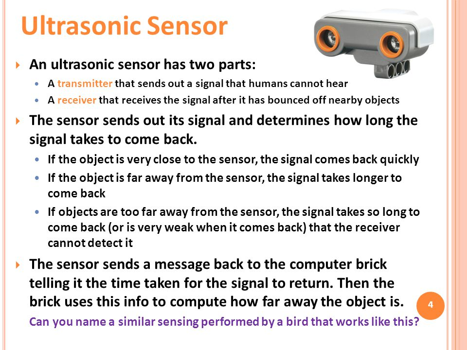  An ultrasonic sensor has two parts: A transmitter that sends out a signal that humans cannot hear A receiver that receives the signal after it has b