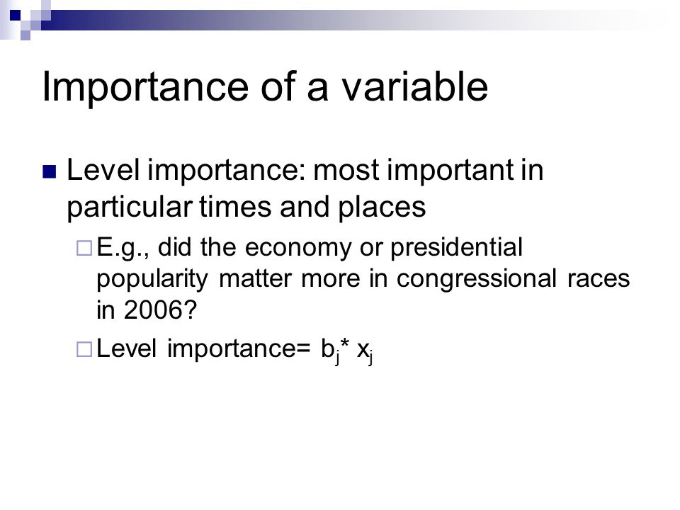 Importance of a variable Level importance: most important in particular times and places  E.g., did the economy or presidential popularity matter more in congressional races in 2006.