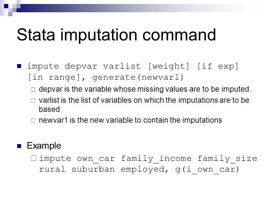 Stata imputation command impute depvar varlist [weight] [if exp] [in range], generate(newvar1)  depvar is the variable whose missing values are to be imputed.