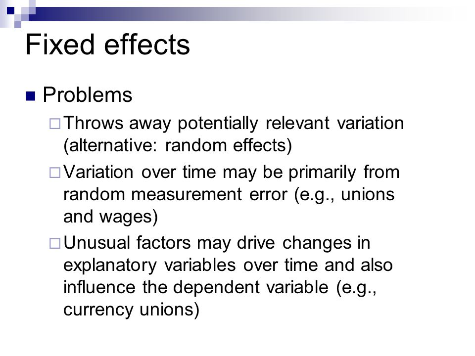 Fixed effects Problems  Throws away potentially relevant variation (alternative: random effects)  Variation over time may be primarily from random measurement error (e.g., unions and wages)  Unusual factors may drive changes in explanatory variables over time and also influence the dependent variable (e.g., currency unions)