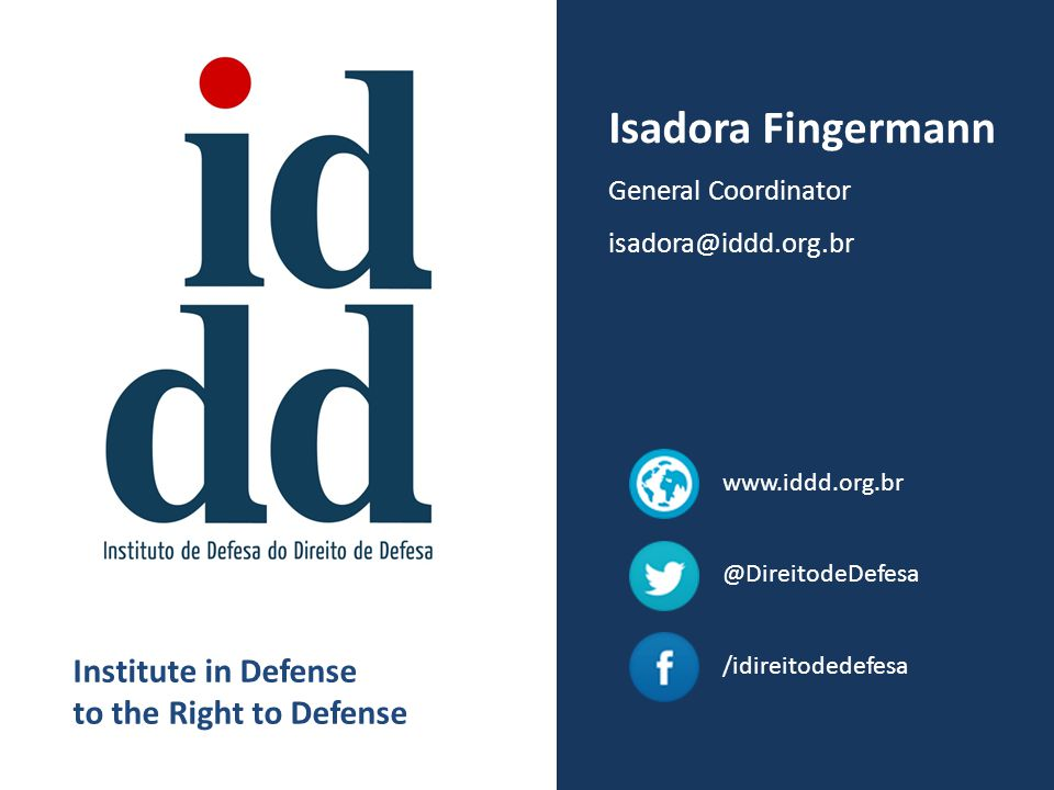 Isadora Fingermann General Coordinator isadora@iddd.org.br Institute in Defense to the Right to Defense @DireitodeDefesa /idireitodedefesa www.iddd.or