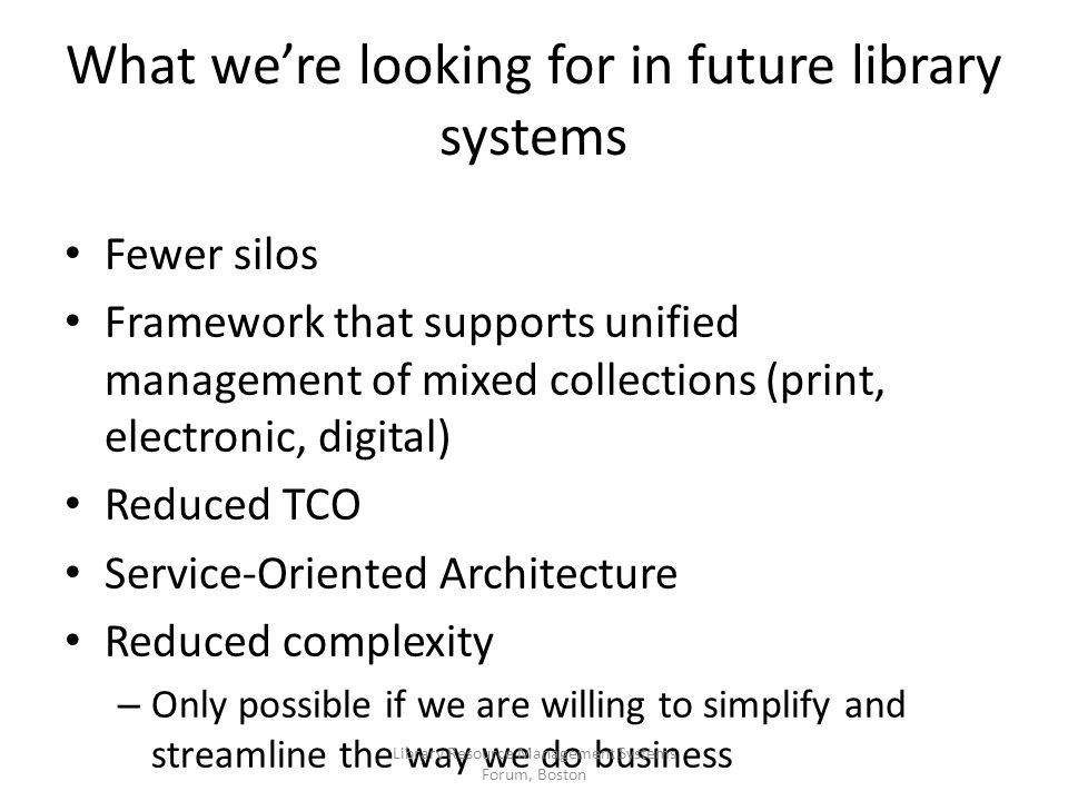 Fewer silos Framework that supports unified management of mixed collections (print, electronic, digital) Reduced TCO Service-Oriented Architecture Reduced complexity – Only possible if we are willing to simplify and streamline the way we do business What we're looking for in future library systems Library Resource Management Systems Forum, Boston