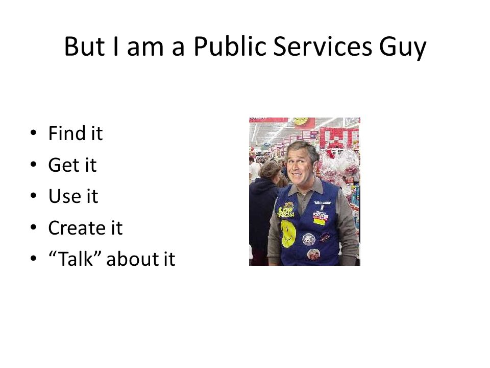 But I am a Public Services Guy Find it Get it Use it Create it Talk about it