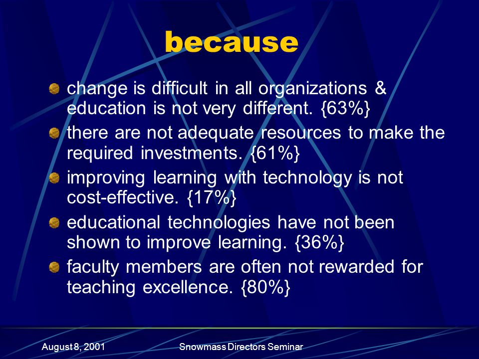 August 8, 2001Snowmass Directors Seminar because change is difficult in all organizations & education is not very different.