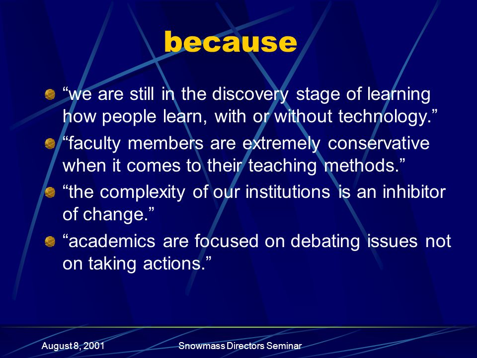 August 8, 2001Snowmass Directors Seminar because we are still in the discovery stage of learning how people learn, with or without technology. faculty members are extremely conservative when it comes to their teaching methods. the complexity of our institutions is an inhibitor of change. academics are focused on debating issues not on taking actions.