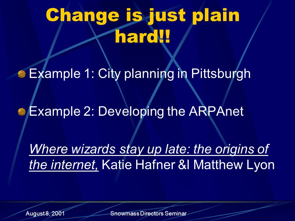 August 8, 2001Snowmass Directors Seminar Change is just plain hard!! Example 1: City planning in Pittsburgh Example 2: Developing the ARPAnet Where wi