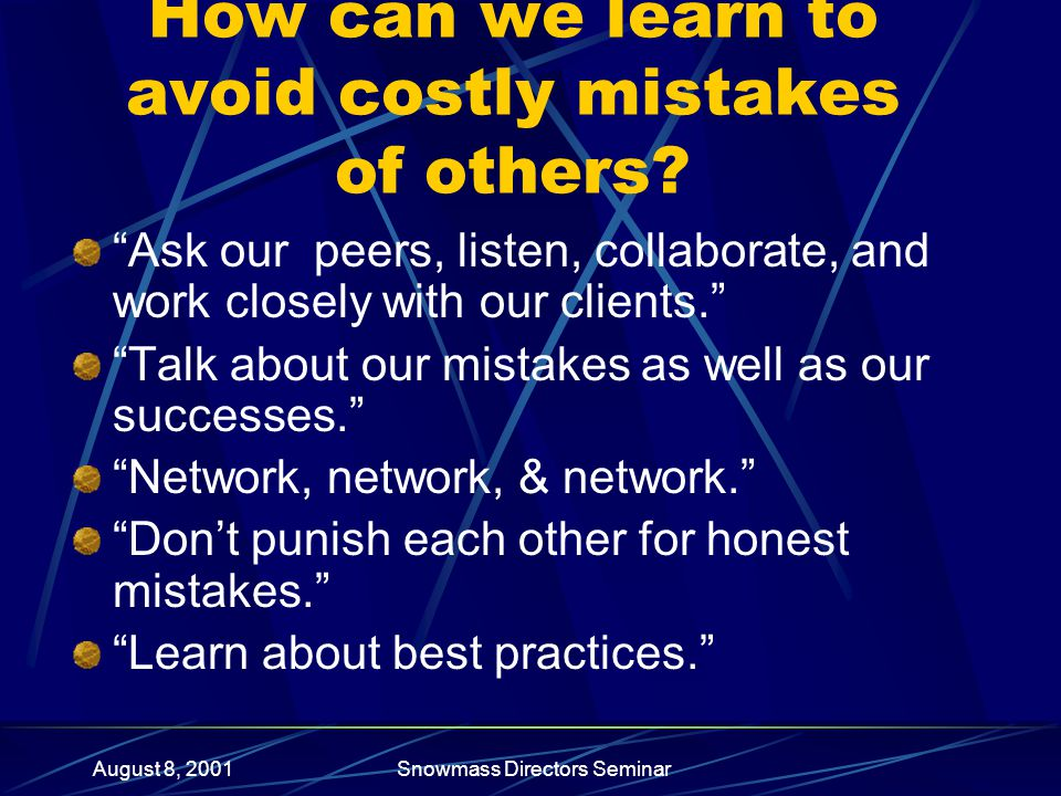 August 8, 2001Snowmass Directors Seminar How can we learn to avoid costly mistakes of others.