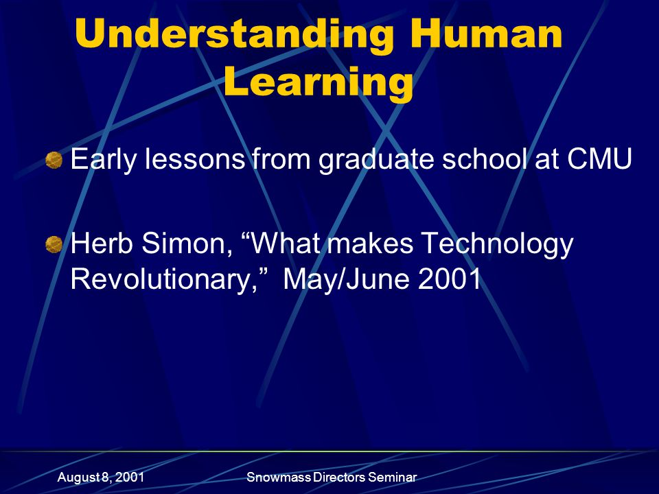 August 8, 2001Snowmass Directors Seminar Understanding Human Learning Early lessons from graduate school at CMU Herb Simon, What makes Technology Revolutionary, May/June 2001