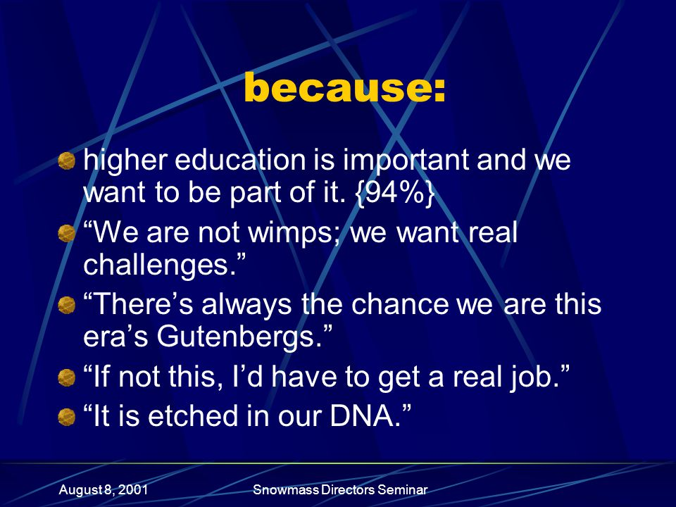 August 8, 2001Snowmass Directors Seminar because: higher education is important and we want to be part of it.
