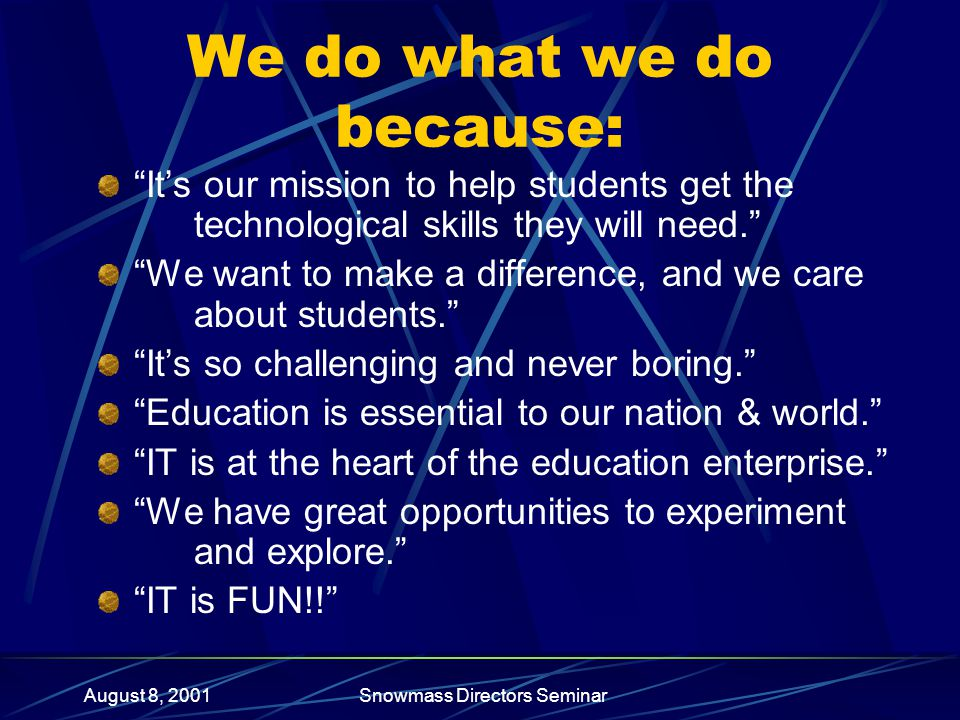 """August 8, 2001Snowmass Directors Seminar We do what we do because: """"It's our mission to help students get the technological skills they will need."""" """"W"""