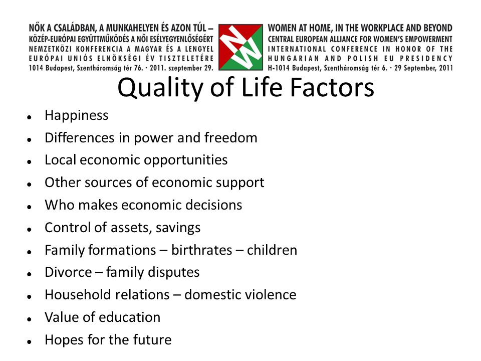 Quality of Life Factors Happiness Differences in power and freedom Local economic opportunities Other sources of economic support Who makes economic decisions Control of assets, savings Family formations – birthrates – children Divorce – family disputes Household relations – domestic violence Value of education Hopes for the future