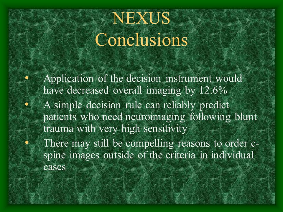 NEXUS Conclusions Application of the decision instrument would have decreased overall imaging by 12.6% A simple decision rule can reliably predict patients who need neuroimaging following blunt trauma with very high sensitivity There may still be compelling reasons to order c- spine images outside of the criteria in individual cases