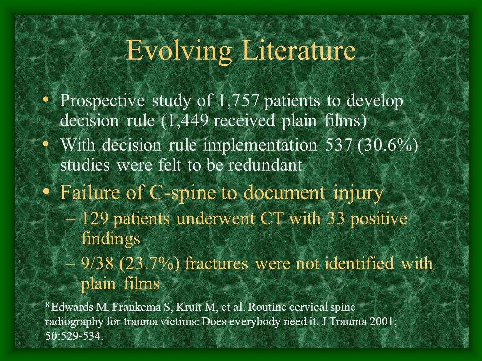 Evolving Literature Prospective study of 1,757 patients to develop decision rule (1,449 received plain films) With decision rule implementation 537 (30.6%) studies were felt to be redundant Failure of C-spine to document injury –129 patients underwent CT with 33 positive findings –9/38 (23.7%) fractures were not identified with plain films 8 Edwards M, Frankema S, Kruit M, et al.