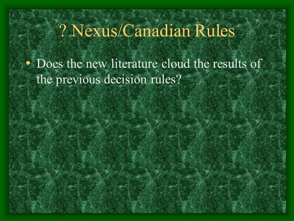 Nexus/Canadian Rules Does the new literature cloud the results of the previous decision rules