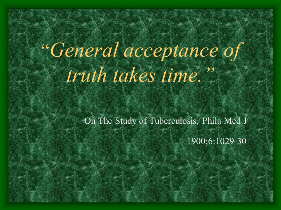 General acceptance of truth takes time. On The Study of Tuberculosis, Phila Med J 1900;6:1029-30