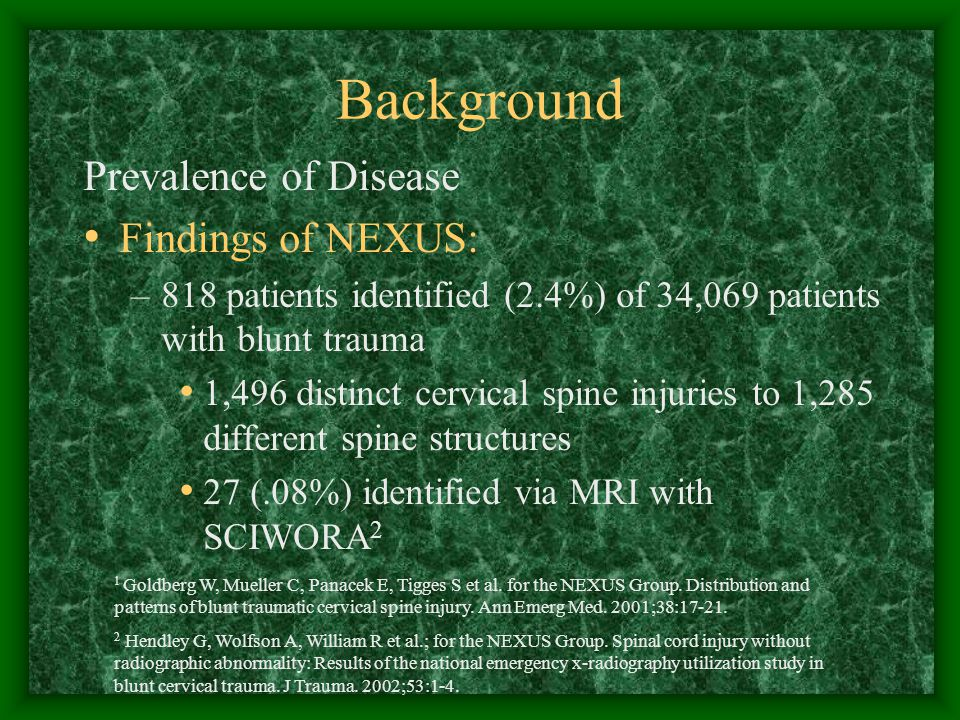 Background Prevalence of Disease Findings of NEXUS: –818 patients identified (2.4%) of 34,069 patients with blunt trauma 1,496 distinct cervical spine injuries to 1,285 different spine structures 27 (.08%) identified via MRI with SCIWORA 2 1 Goldberg W, Mueller C, Panacek E, Tigges S et al.