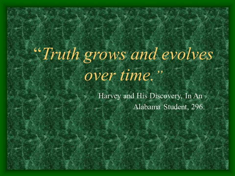 Truth grows and evolves over time. Harvey and His Discovery, In An Alabama Student, 296.