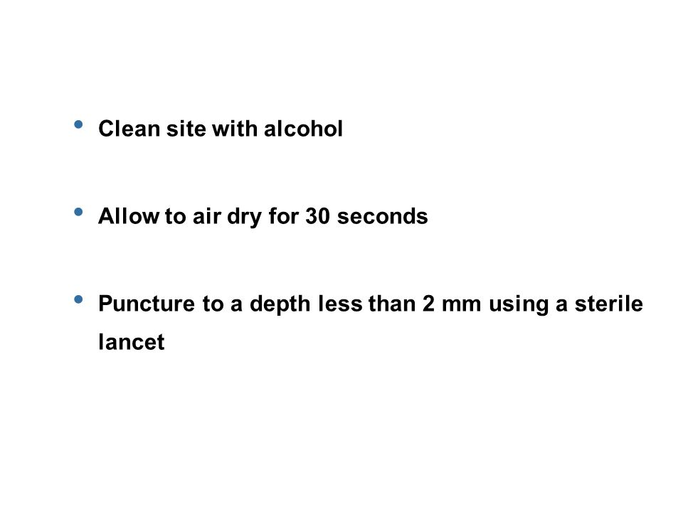 Clean site with alcohol Allow to air dry for 30 seconds Puncture to a depth less than 2 mm using a sterile lancet