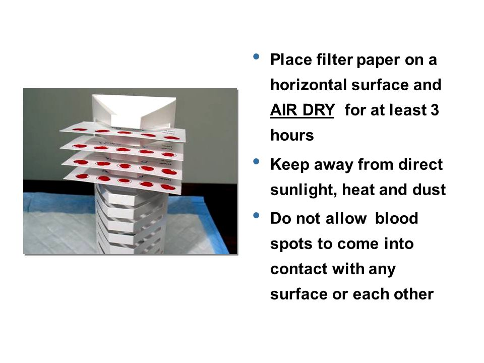 Place filter paper on a horizontal surface and AIR DRY for at least 3 hours Keep away from direct sunlight, heat and dust Do not allow blood spots to come into contact with any surface or each other