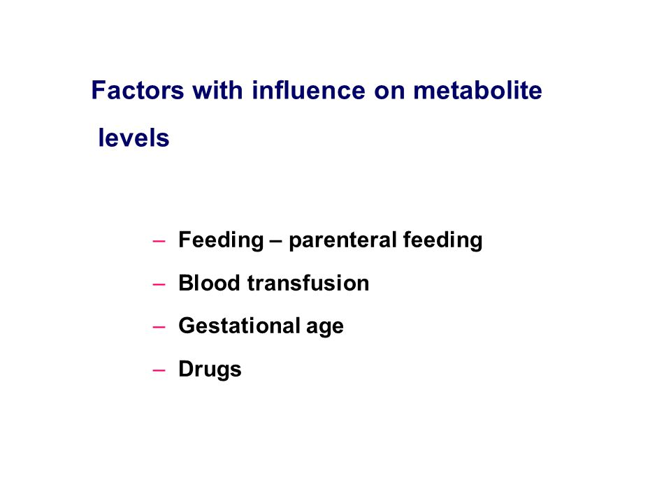 –Feeding – parenteral feeding –Blood transfusion –Gestational age –Drugs Factors with influence on metabolite levels