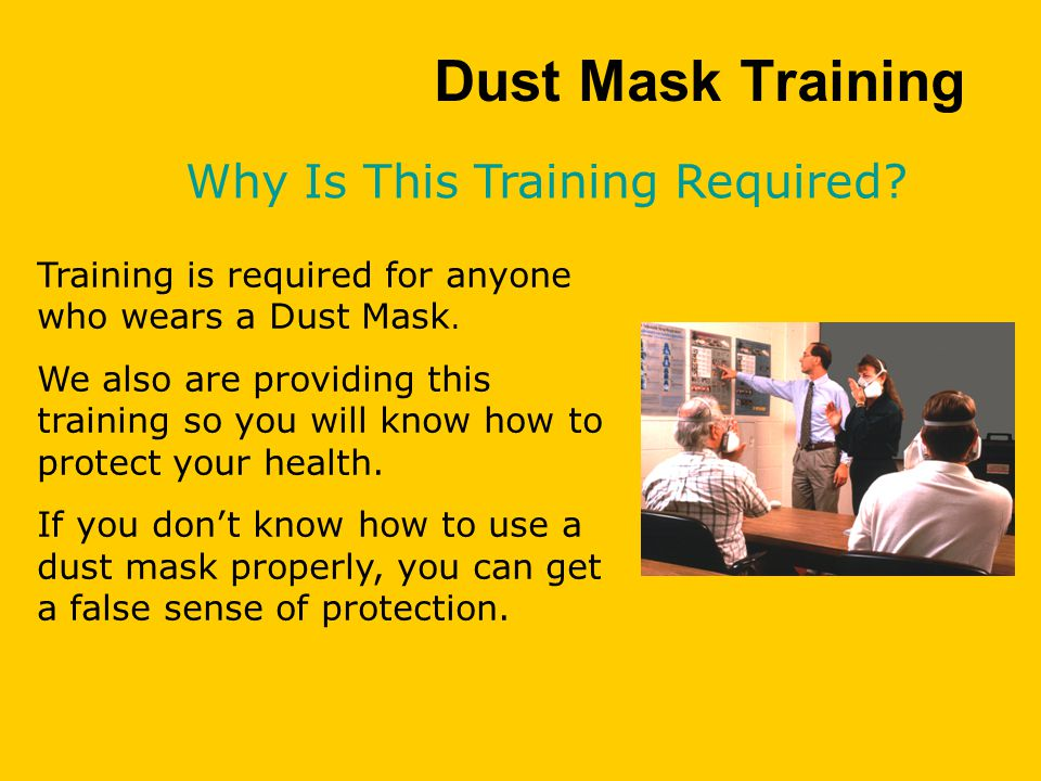 Dust Mask Training Training is required for anyone who wears a Dust Mask.