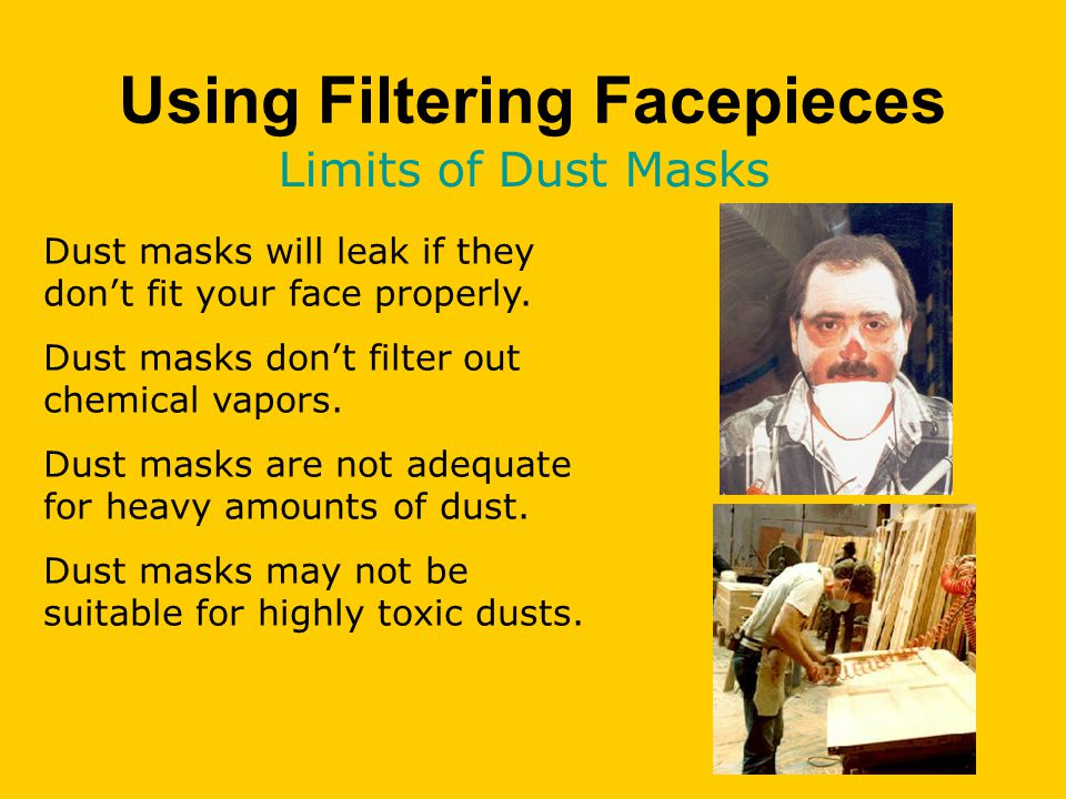 Using Filtering Facepieces Limits of Dust Masks Dust masks will leak if they don't fit your face properly.