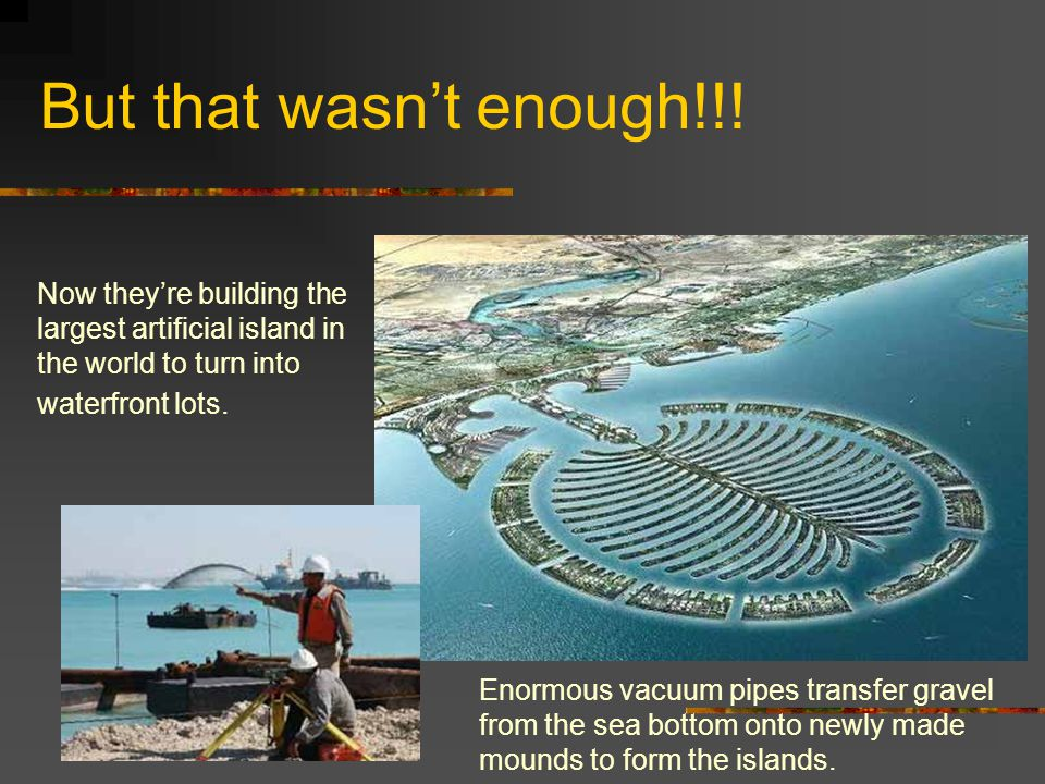 But that wasn't enough!!! Now they're building the largest artificial island in the world to turn into waterfront lots. Enormous vacuum pipes transfer