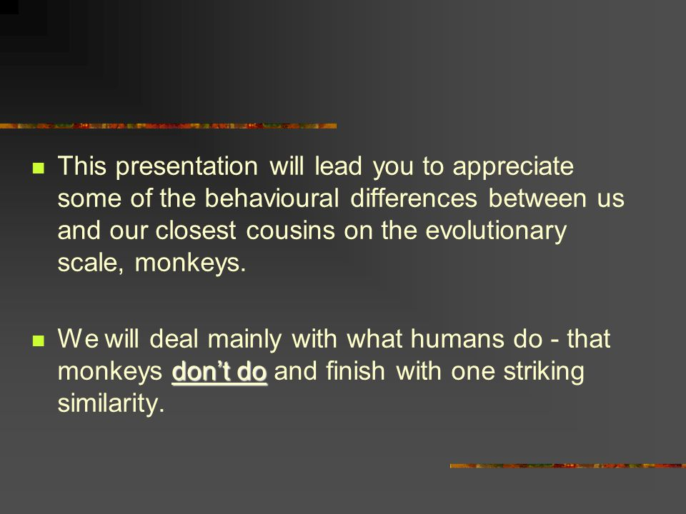And now, before terminating, I will tell you about the similarity between monkeys and humans I mentioned at the beginning of this presentation: