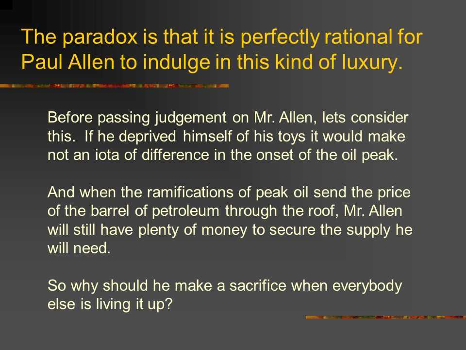 The paradox is that it is perfectly rational for Paul Allen to indulge in this kind of luxury. Before passing judgement on Mr. Allen, lets consider th