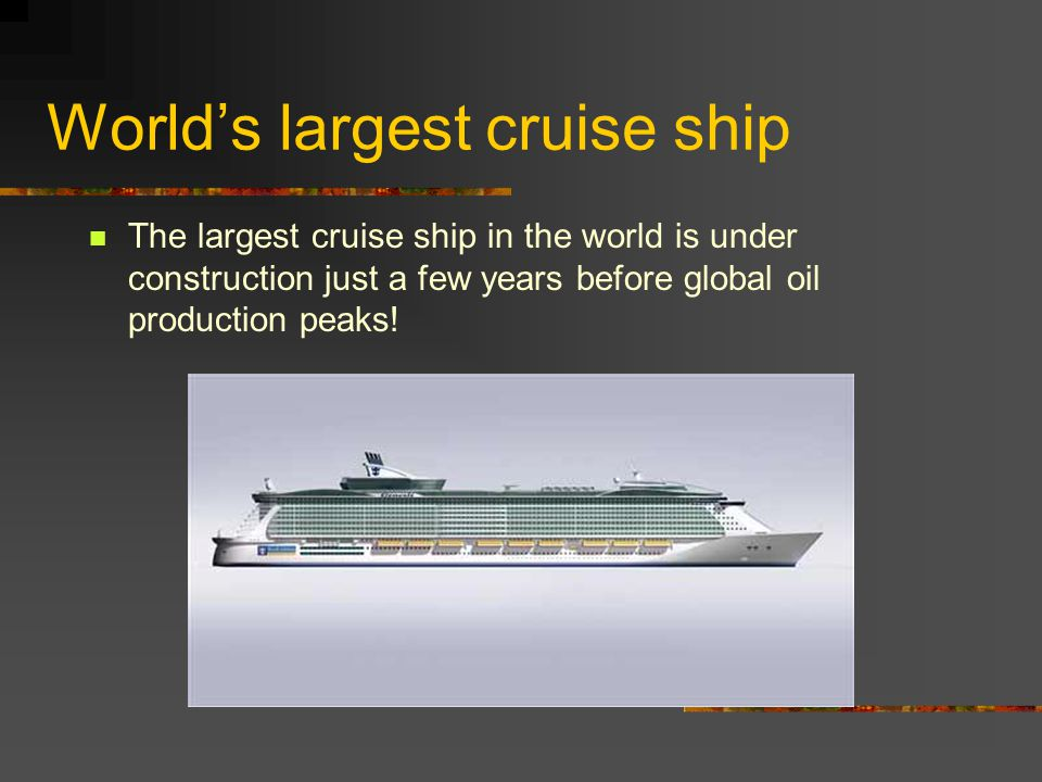 World's largest cruise ship The largest cruise ship in the world is under construction just a few years before global oil production peaks!