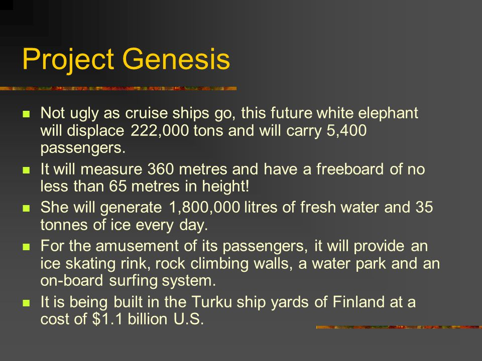 Project Genesis Not ugly as cruise ships go, this future white elephant will displace 222,000 tons and will carry 5,400 passengers. It will measure 36