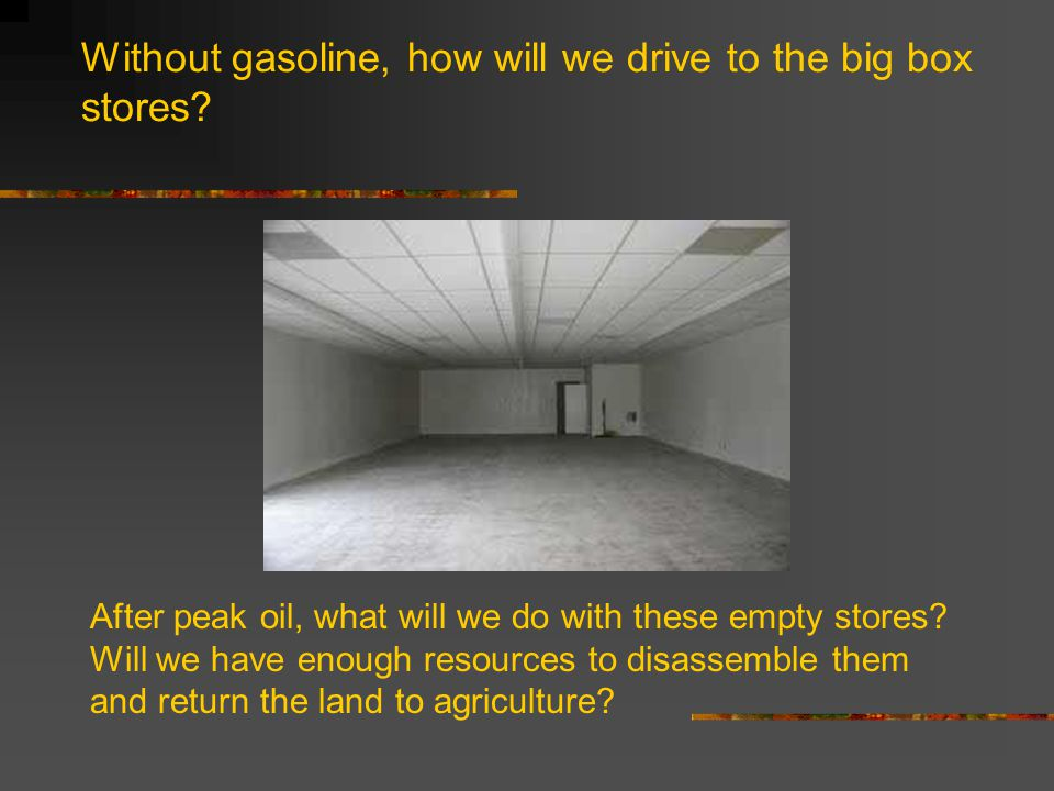 Without gasoline, how will we drive to the big box stores? After peak oil, what will we do with these empty stores? Will we have enough resources to d