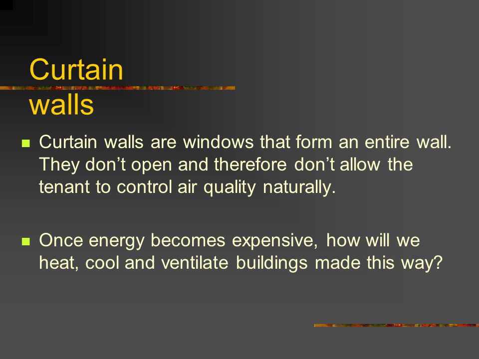 Curtain walls Curtain walls are windows that form an entire wall. They don't open and therefore don't allow the tenant to control air quality naturall