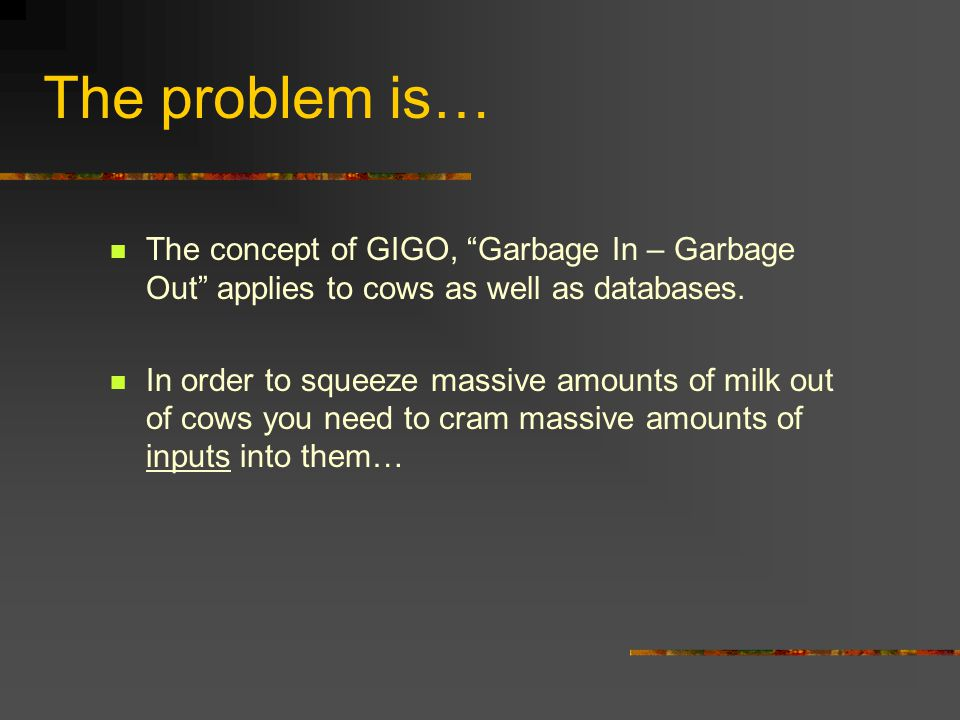 "The problem is… The concept of GIGO, ""Garbage In – Garbage Out"" applies to cows as well as databases. In order to squeeze massive amounts of milk out"