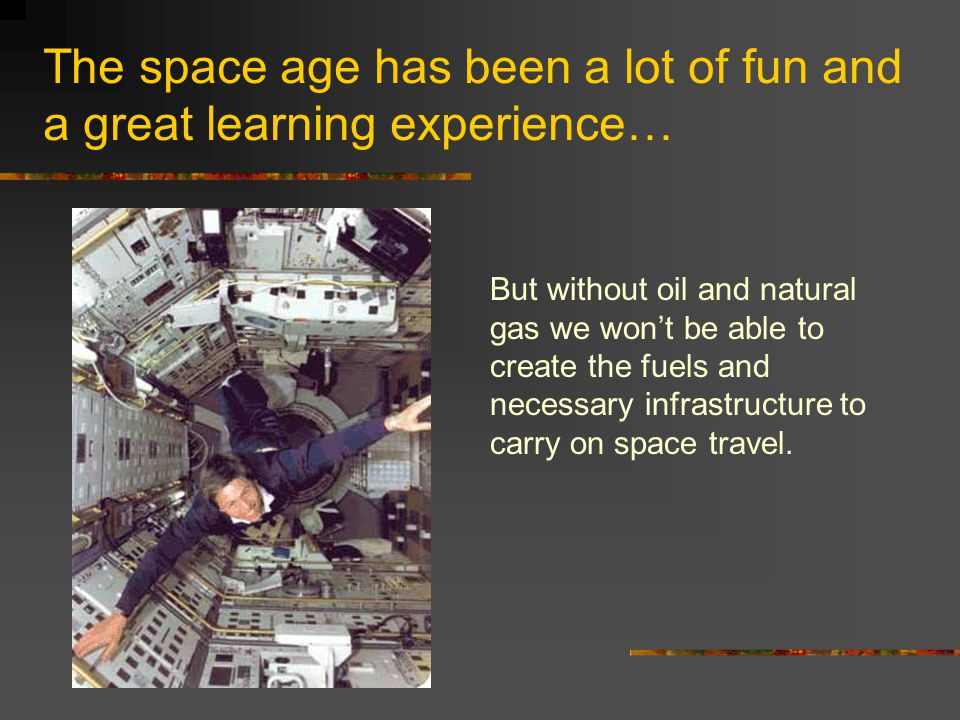 The space age has been a lot of fun and a great learning experience… But without oil and natural gas we won't be able to create the fuels and necessar