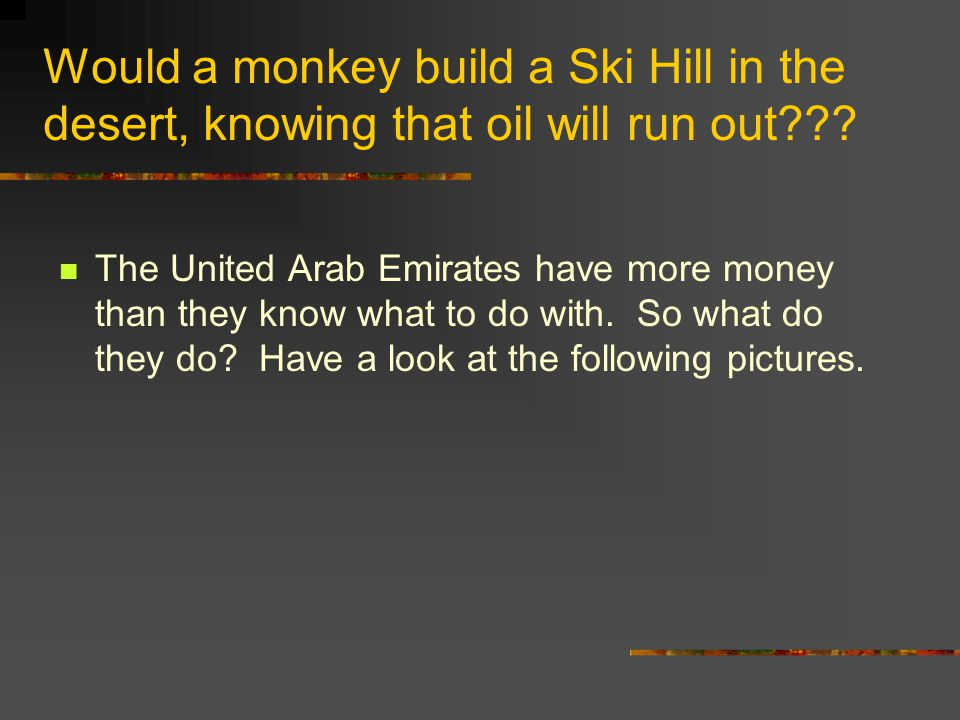 Would a monkey build a Ski Hill in the desert, knowing that oil will run out??? The United Arab Emirates have more money than they know what to do wit