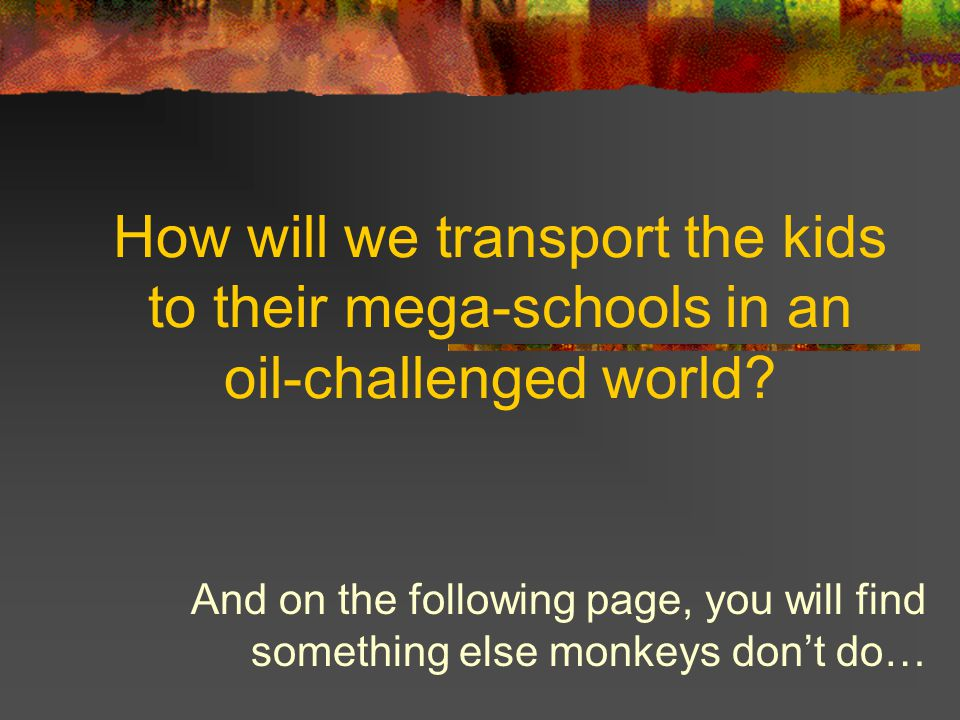 How will we transport the kids to their mega-schools in an oil-challenged world? And on the following page, you will find something else monkeys don't