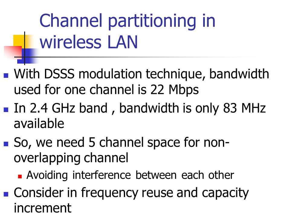 Channel partitioning in wireless LAN With DSSS modulation technique, bandwidth used for one channel is 22 Mbps In 2.4 GHz band, bandwidth is only 83 MHz available So, we need 5 channel space for non- overlapping channel Avoiding interference between each other Consider in frequency reuse and capacity increment