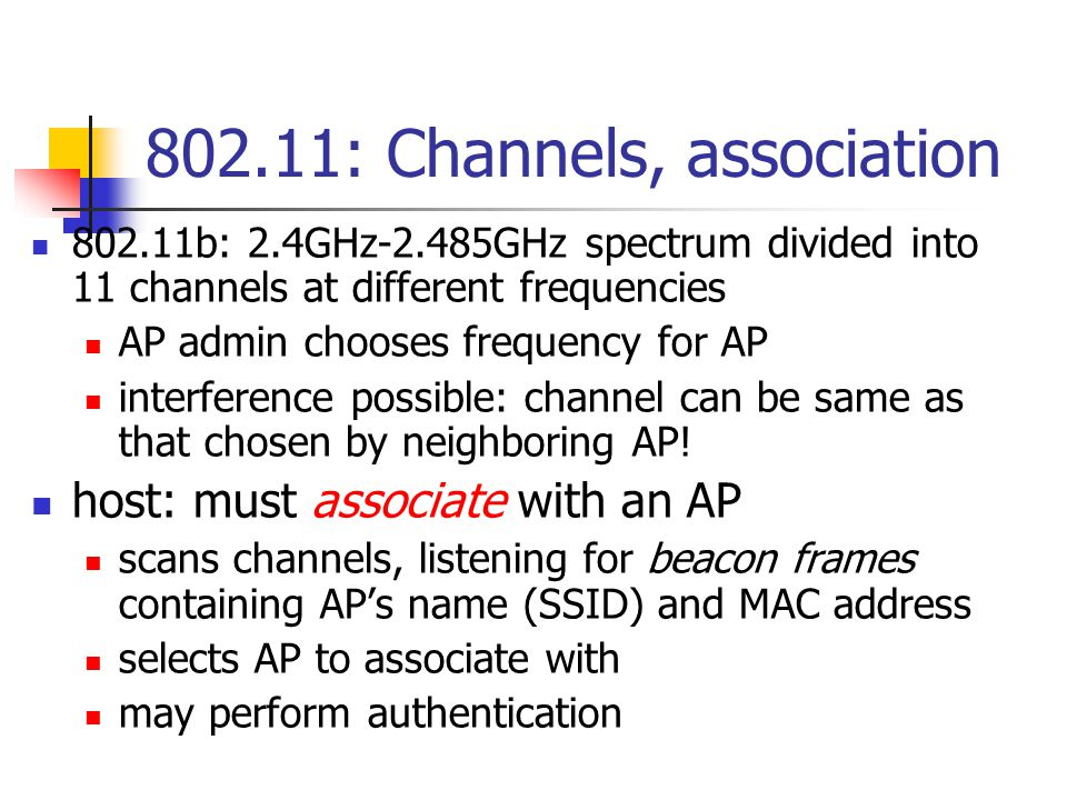 802.11: Channels, association 802.11b: 2.4GHz-2.485GHz spectrum divided into 11 channels at different frequencies AP admin chooses frequency for AP interference possible: channel can be same as that chosen by neighboring AP.