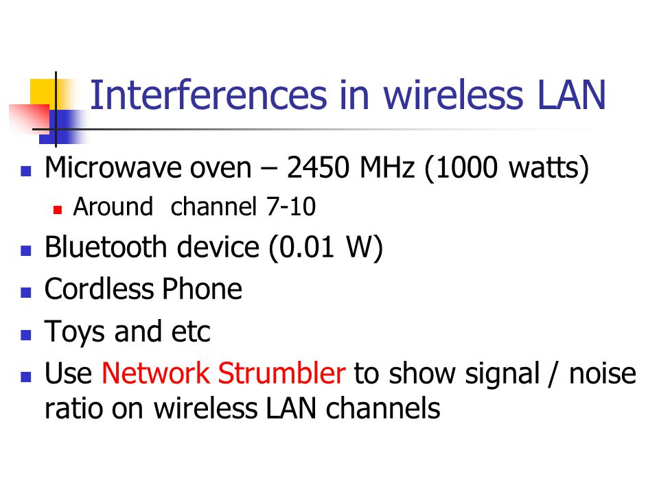Interferences in wireless LAN Microwave oven – 2450 MHz (1000 watts) Around channel 7-10 Bluetooth device (0.01 W) Cordless Phone Toys and etc Use Network Strumbler to show signal / noise ratio on wireless LAN channels