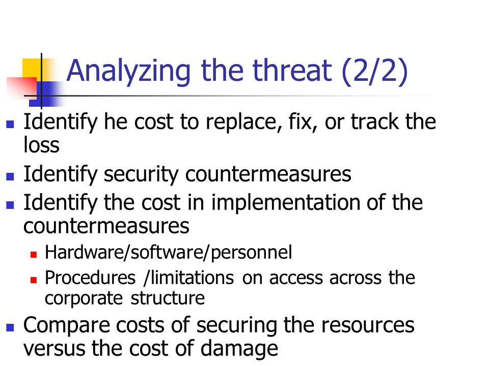 Analyzing the threat (2/2) Identify he cost to replace, fix, or track the loss Identify security countermeasures Identify the cost in implementation of the countermeasures Hardware/software/personnel Procedures /limitations on access across the corporate structure Compare costs of securing the resources versus the cost of damage